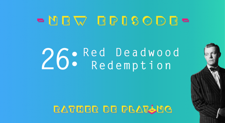 Rather Be Playing Episode 26 Red Deadwood Redemption - Red Dead Redemption, Shin Megami Tensei IV: Apocalypse, Hollow Knight, Fortnite, Borderlands 2, Xenogears, Castlevania: Symphony of the Night, No New Games 2018 Five Months In